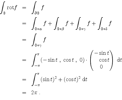 \begin{displaymath} \begin{array}{rcl} \displaystyle\int_\Phi \mathrm{rot }f &=&... ...(\cos t)^2\;\mathrm{d}t\vspace*{2mm}\\ &=& 2\pi\;. \end{array}\end{displaymath}